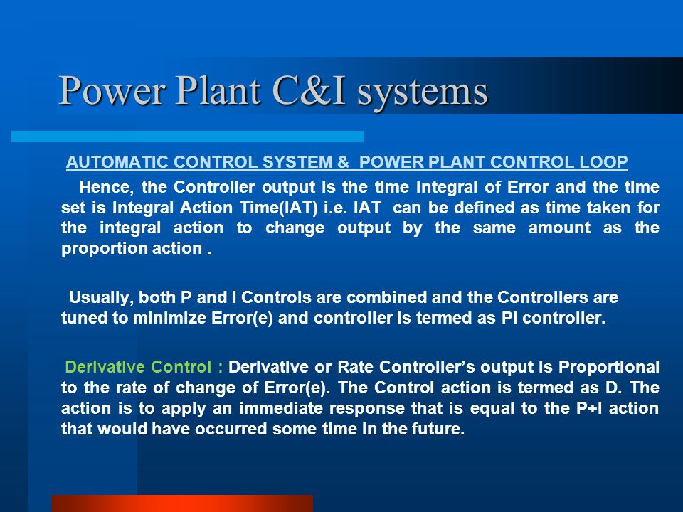 Power Plant C&I systems AUTOMATIC CONTROL SYSTEM & POWER PLANT CONTROL LOOP Important Closed Loop Controls in a Thermal Power Plant: a) Furnace Draft Control b) Boiler Drum Level Control c) HOT well & D/A level control d) Main Steam Temperature Control e) Air and Fuel Flow to Boiler Control f) SH & RH spray control g) Coordinated Master Control(CMC) h) Turbine Speed, Pressure and Load Control
