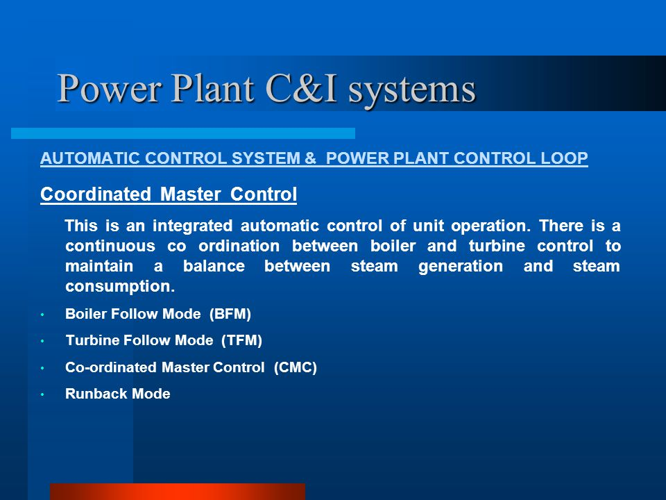 Power Plant C&I systems AUTOMATIC CONTROL SYSTEM & POWER PLANT CONTROL LOOP Boiler Follow Mode (BFM) Unit load control from turbine local load set point Change in turbine load set point will modulate turbine CVs Boiler master output gets corrected to maintain throttle pr dev.