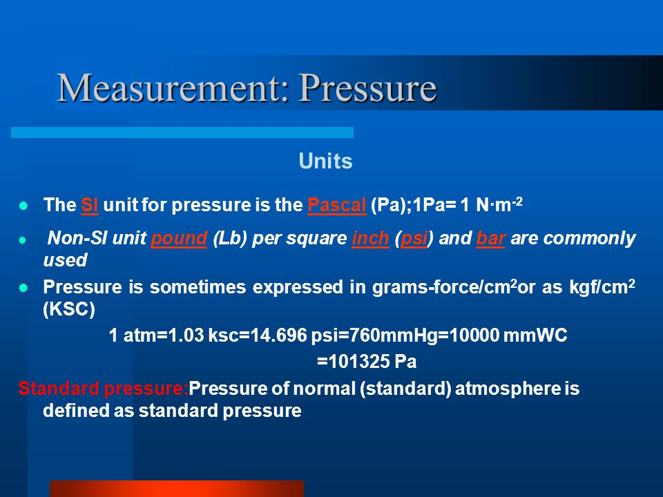 Measurement: Pressure Pressure Measuring devices  Manometers using water,mercury and other liquids of known density For measuring low pressures.