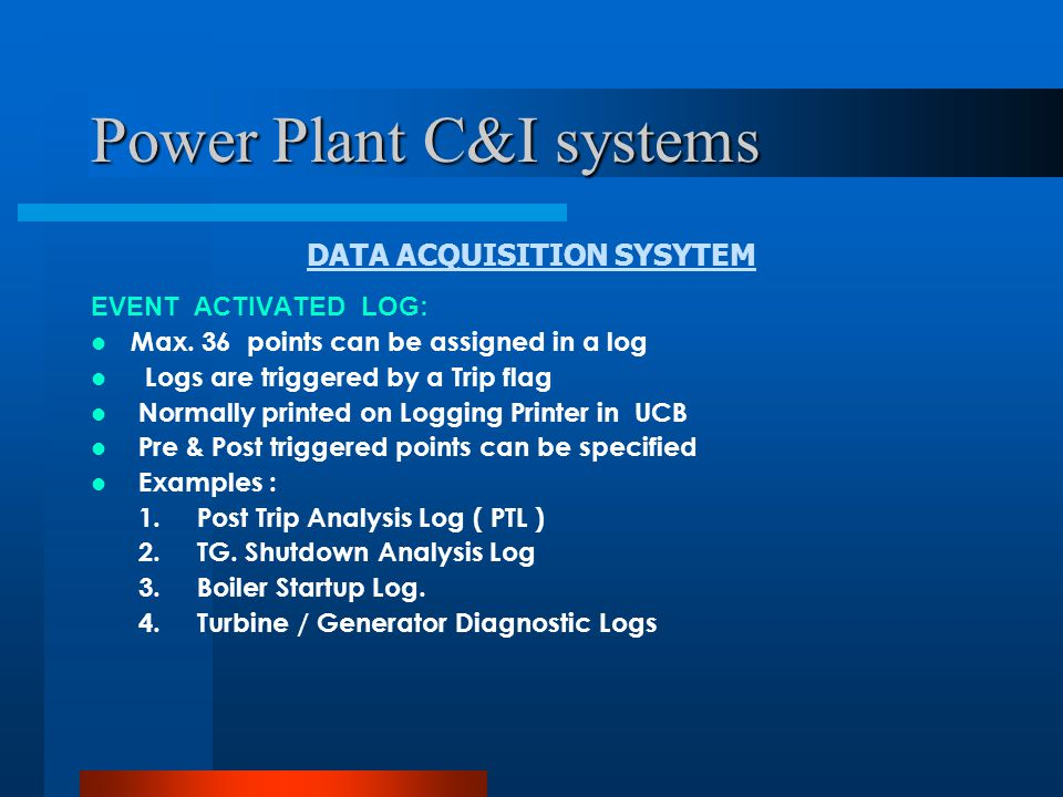 Power Plant C&I systems DATA ACQUISITION SYSYTEM DEMAND LOG: Not Automatic Triggered Logs Logs can be printed on operator's demand Sample frequency is generally 1 Hour.