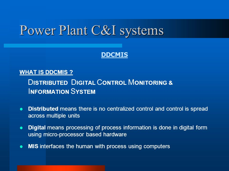 Power Plant C&I systems DDCMIS TECHNOLOGICAL BACKGROUND PROGRESS OF INSTRUMENTATION USED TO IMPLEMENT AUTOMATIC PROCESS CONTROL LOCAL PNEUMATIC CONTROLLERS MINIATURIZED AND CENTRALIZED PNEUMATIC CONTROLLERS AT CONTROL PANELS AND CONSOLES SOLID-STATE CONTROLLERS COMPUTERISED CONTROLS DISTRIBUTED MICROPROCESSOR BASED CONTROL