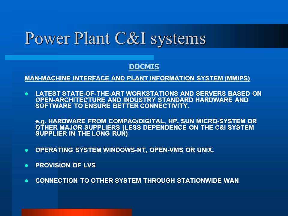 Power Plant C&I systems DDCMIS MMIPIS FUNCTIONALITIES VARIOUS PLANT EQUIPMENT OPERATION OPERATOR INFORMATIONS THROUGH VARIOUS DISPLAYS ALARMS, LOGS, HISTORICAL AND LONG TERM STORAGE.