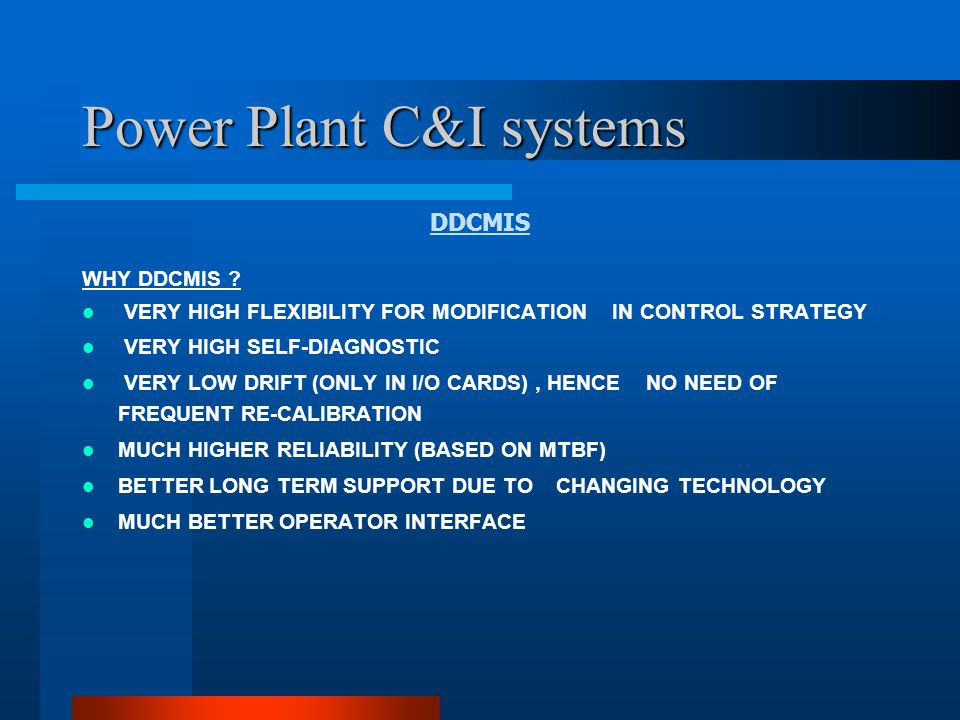 Power Plant C&I systems DDCMIS SALIENT FEATURES OF DDCMIS INTEGRATED PLANT CONTROL FOR SG, TG AND BALANCE OF PLANT CONTROL IT MAY BE REMEMBERED THAT HISTORICALLY THE TERM DDCMIS USED REFER TO THE SO-CALLED BOP-C&I .