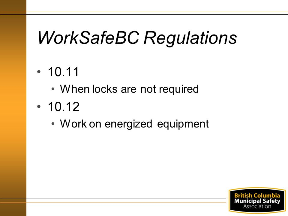 WorkSafeBC Regulations 10.11 When locks are not required 10.12 Work on energized equipment