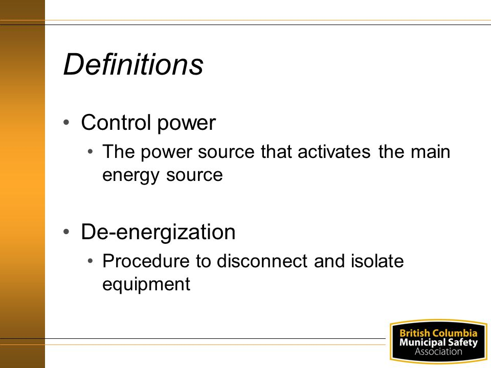 Definitions Control power The power source that activates the main energy source De-energization Procedure to disconnect and isolate equipment