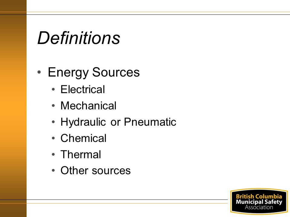 Definitions Energy Sources Electrical Mechanical Hydraulic or Pneumatic Chemical Thermal Other sources