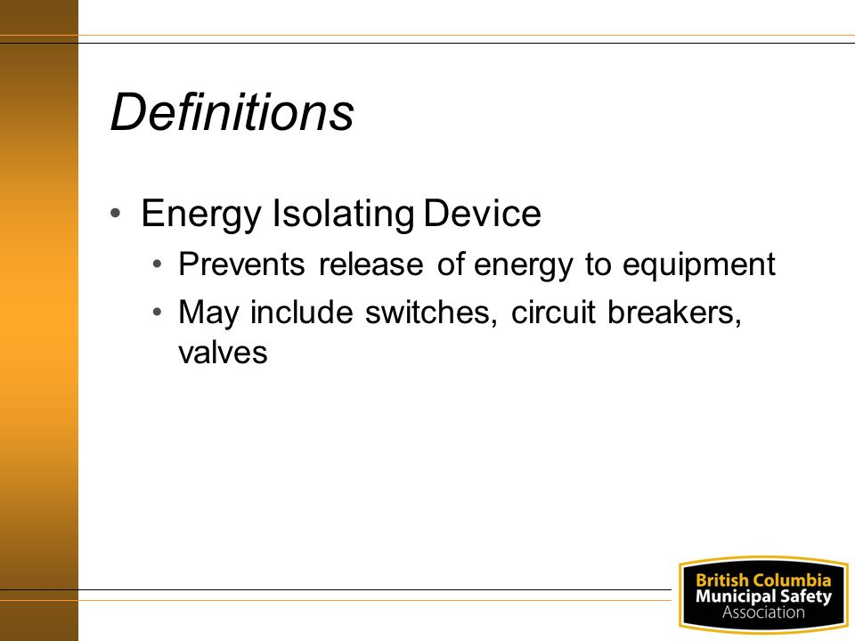 Definitions Energy Isolating Device Prevents release of energy to equipment May include switches, circuit breakers, valves