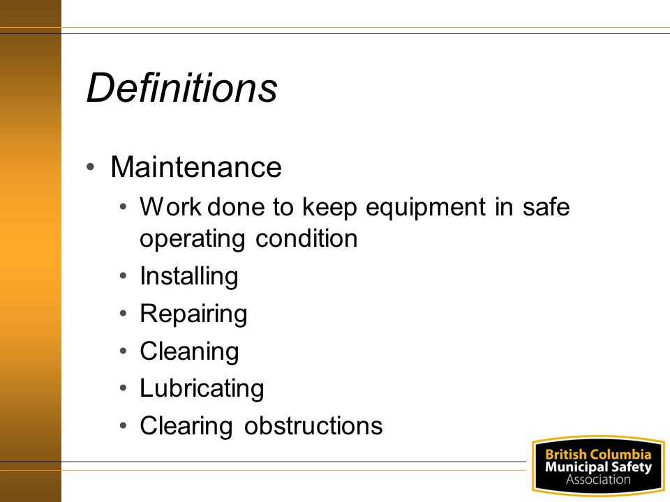 Definitions Maintenance Work done to keep equipment in safe operating condition Installing Repairing Cleaning Lubricating Clearing obstructions