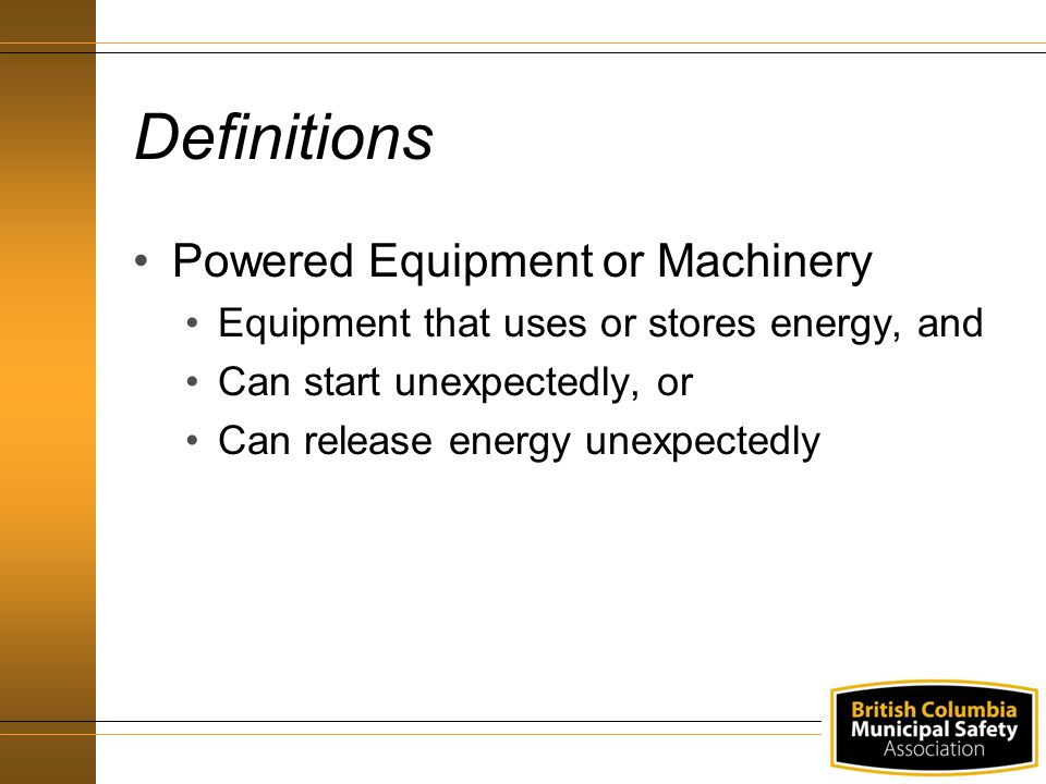 Definitions Powered Equipment or Machinery Equipment that uses or stores energy, and Can start unexpectedly, or Can release energy unexpectedly