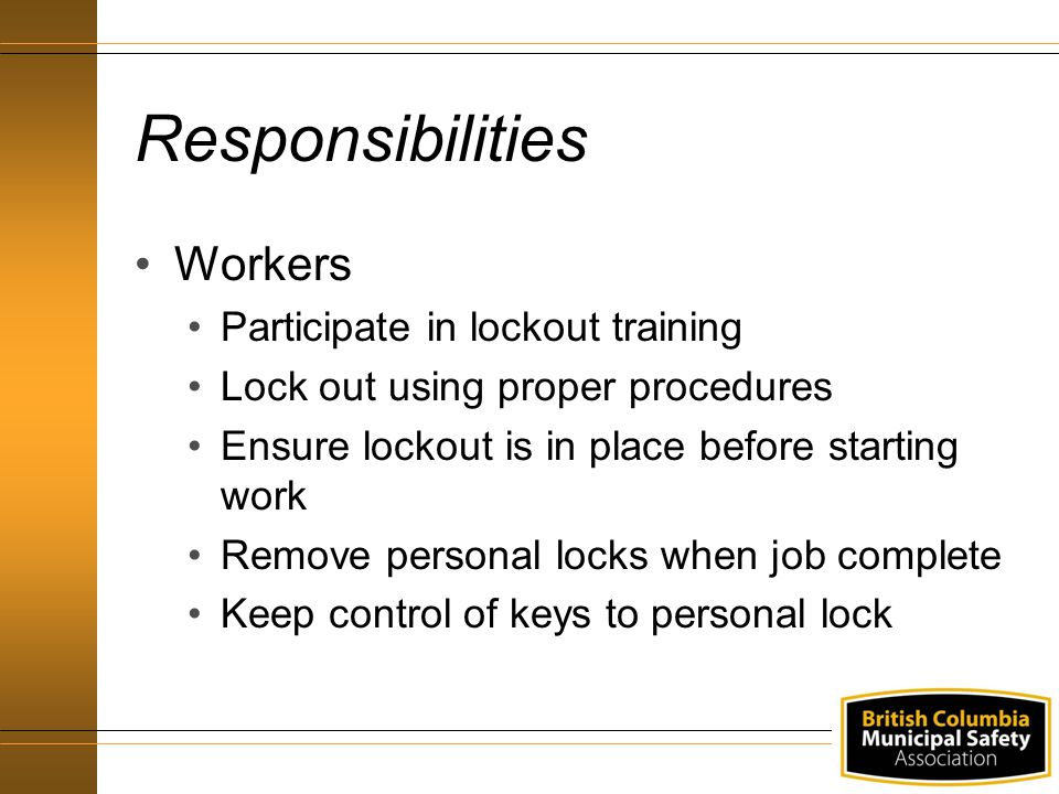 Responsibilities Workers Participate in lockout training Lock out using proper procedures Ensure lockout is in place before starting work Remove perso