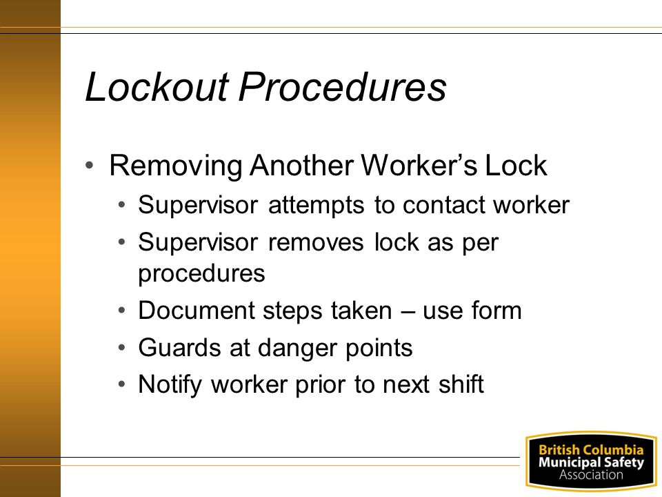 Lockout Procedures Removing Another Worker's Lock Supervisor attempts to contact worker Supervisor removes lock as per procedures Document steps taken