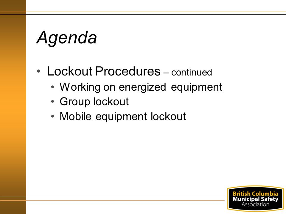 Agenda Lockout Procedures – continued Working on energized equipment Group lockout Mobile equipment lockout
