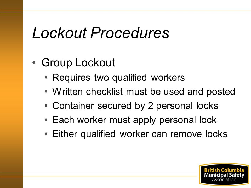 Lockout Procedures Group Lockout Requires two qualified workers Written checklist must be used and posted Container secured by 2 personal locks Each w