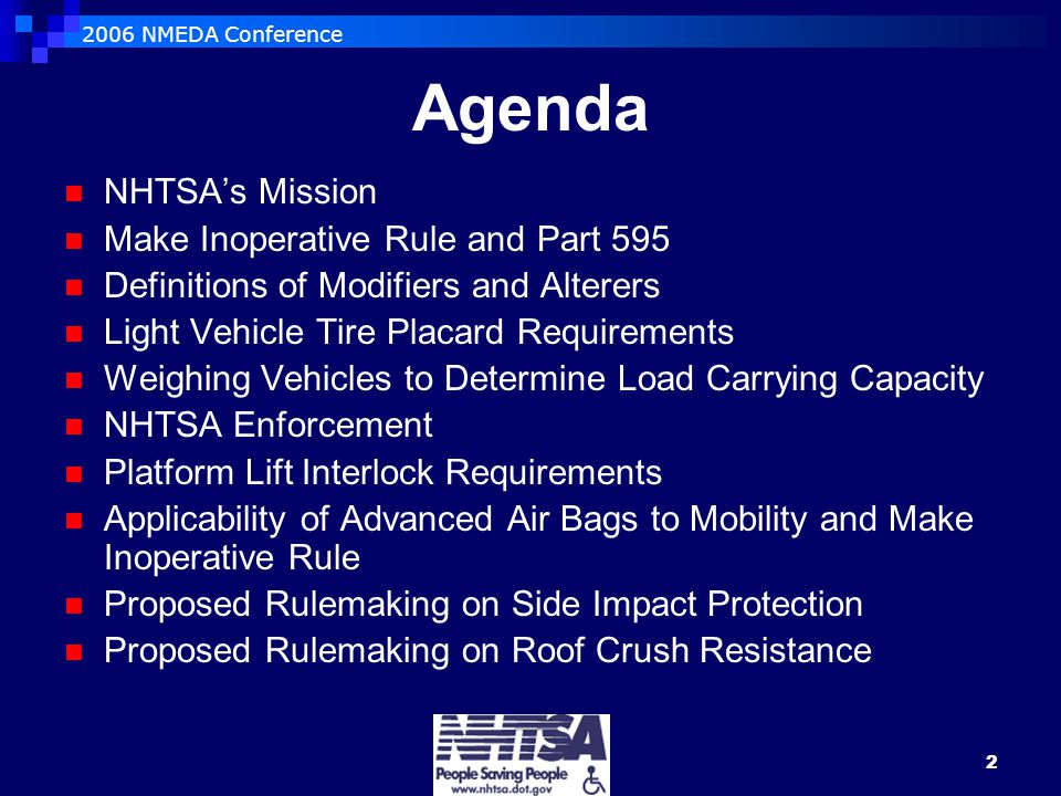2006 NMEDA Conference 2 Agenda NHTSA's Mission Make Inoperative Rule and Part 595 Definitions of Modifiers and Alterers Light Vehicle Tire Placard Requirements Weighing Vehicles to Determine Load Carrying Capacity NHTSA Enforcement Platform Lift Interlock Requirements Applicability of Advanced Air Bags to Mobility and Make Inoperative Rule Proposed Rulemaking on Side Impact Protection Proposed Rulemaking on Roof Crush Resistance
