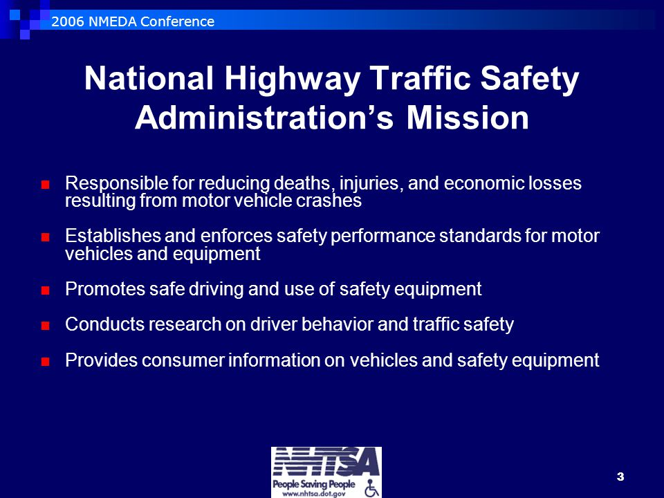 2006 NMEDA Conference 3 National Highway Traffic Safety Administration's Mission Responsible for reducing deaths, injuries, and economic losses resulting from motor vehicle crashes Establishes and enforces safety performance standards for motor vehicles and equipment Promotes safe driving and use of safety equipment Conducts research on driver behavior and traffic safety Provides consumer information on vehicles and safety equipment