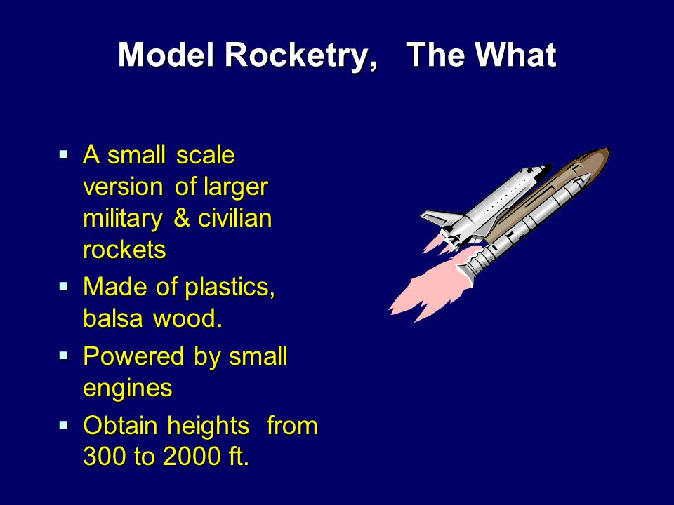 Model Rocketry, The What  A small scale version of larger military & civilian rockets  Made of plastics, balsa wood.