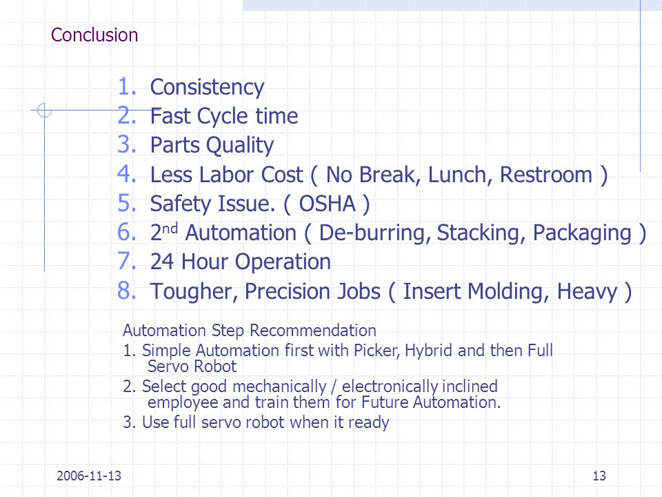 2006-11-1313 Conclusion 1. Consistency 2. Fast Cycle time 3. Parts Quality 4. Less Labor Cost ( No Break, Lunch, Restroom ) 5. Safety Issue. ( OSHA )