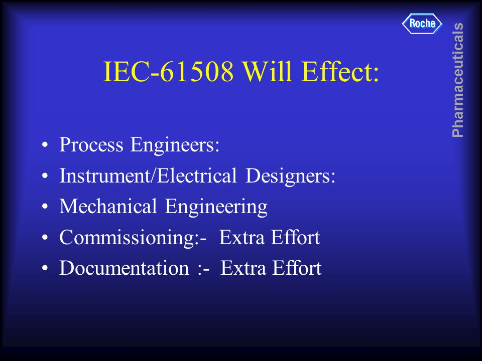 Pharmaceuticals IEC-61508 Will Effect: Process Engineers: Instrument/Electrical Designers: Mechanical Engineering Commissioning:- Extra Effort Documentation :- Extra Effort