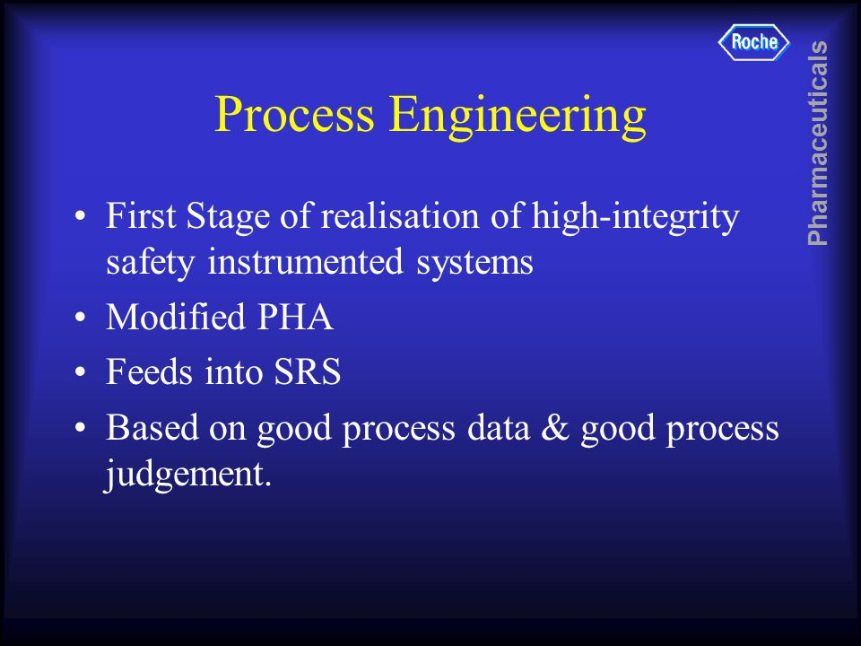 Pharmaceuticals Process Engineering First Stage of realisation of high-integrity safety instrumented systems Modified PHA Feeds into SRS Based on good process data & good process judgement.