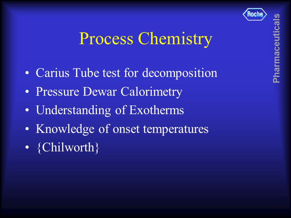 Pharmaceuticals Process Chemistry Carius Tube test for decomposition Pressure Dewar Calorimetry Understanding of Exotherms Knowledge of onset temperatures {Chilworth}