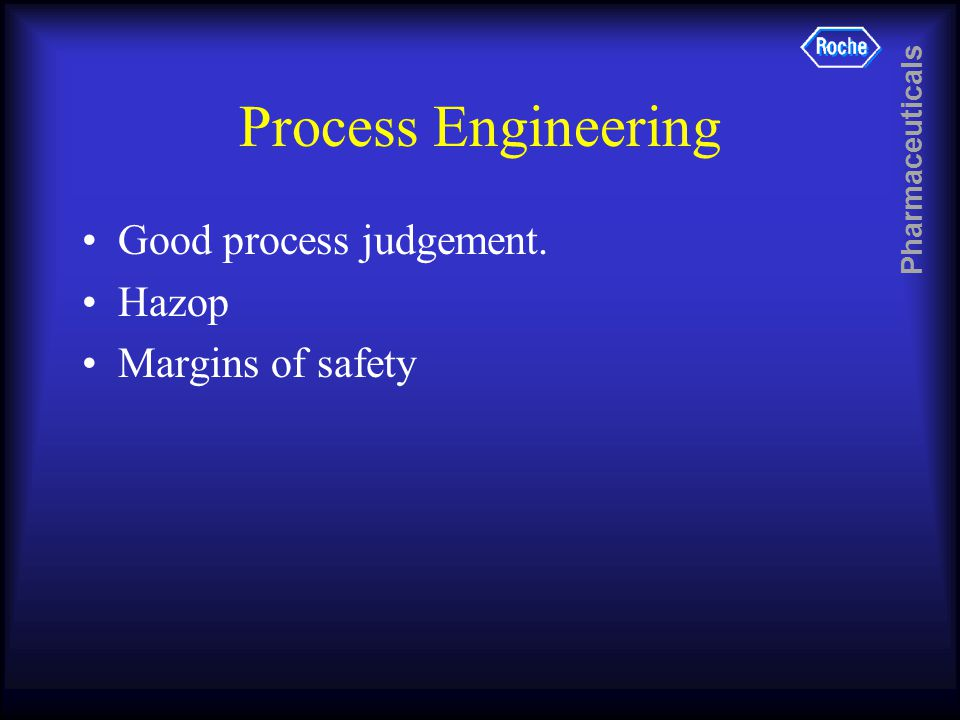 Pharmaceuticals Process Engineering Good process judgement. Hazop Margins of safety