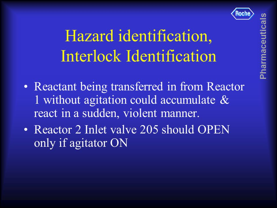 Pharmaceuticals Hazard identification, Interlock Identification Reactant being transferred in from Reactor 1 without agitation could accumulate & react in a sudden, violent manner.