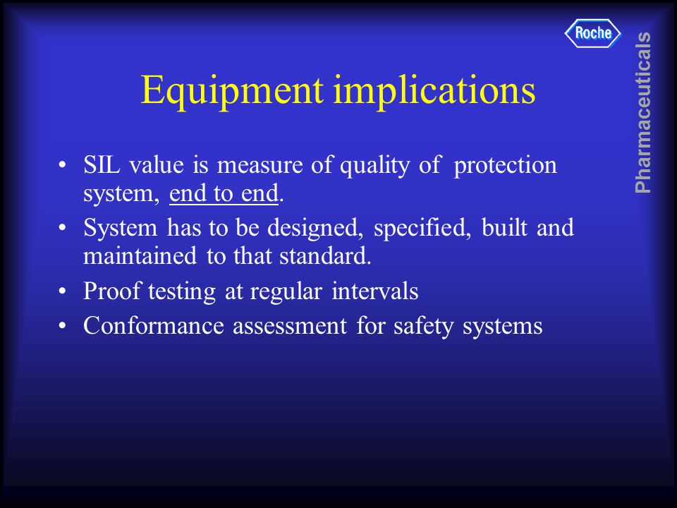 Pharmaceuticals Equipment implications SIL value is measure of quality of protection system, end to end.
