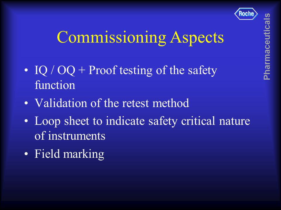 Pharmaceuticals Commissioning Aspects IQ / OQ + Proof testing of the safety function Validation of the retest method Loop sheet to indicate safety critical nature of instruments Field marking