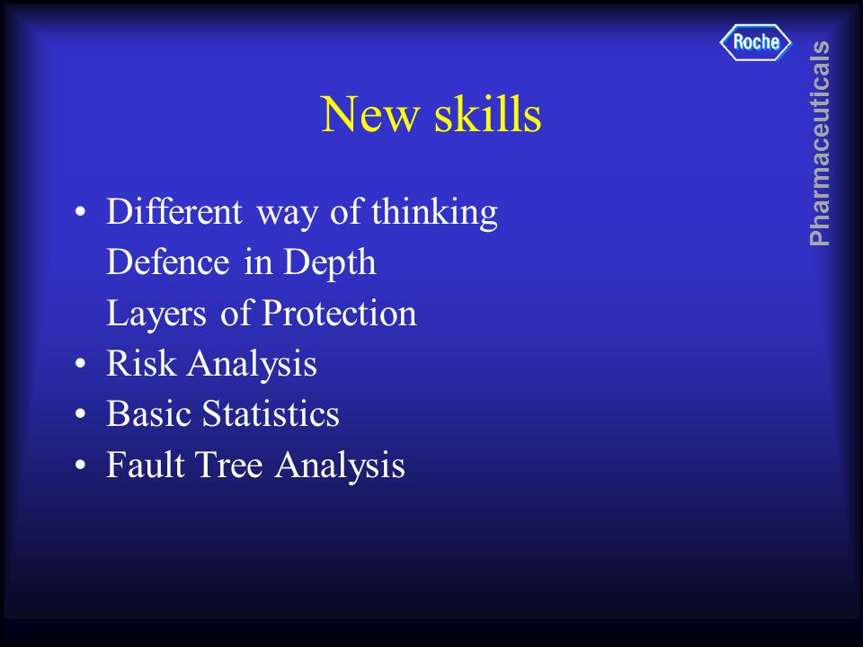 Pharmaceuticals New skills Different way of thinking Defence in Depth Layers of Protection Risk Analysis Basic Statistics Fault Tree Analysis