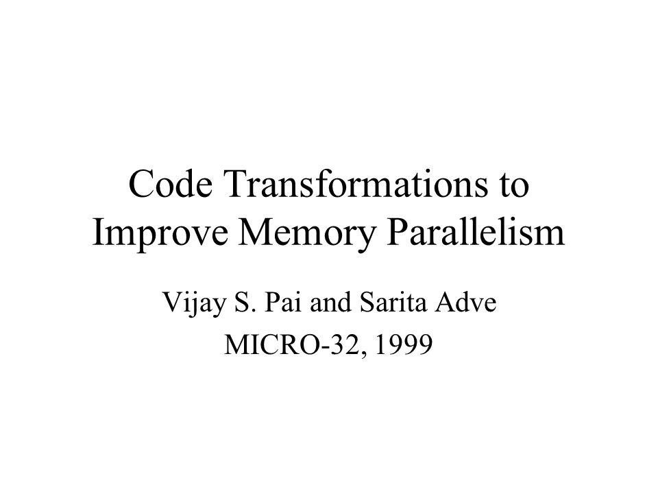 Code Transformations to Improve Memory Parallelism Vijay S. Pai and Sarita Adve MICRO-32, 1999
