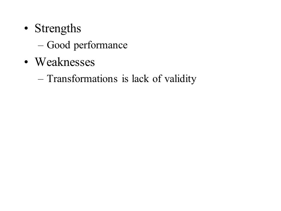 Strengths –Good performance Weaknesses –Transformations is lack of validity