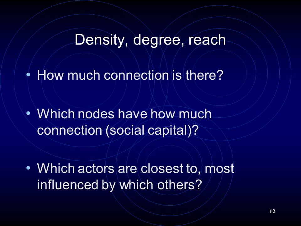 12 Density, degree, reach How much connection is there.