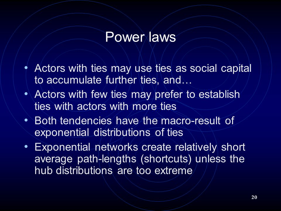 20 Power laws Actors with ties may use ties as social capital to accumulate further ties, and… Actors with few ties may prefer to establish ties with actors with more ties Both tendencies have the macro-result of exponential distributions of ties Exponential networks create relatively short average path-lengths (shortcuts) unless the hub distributions are too extreme