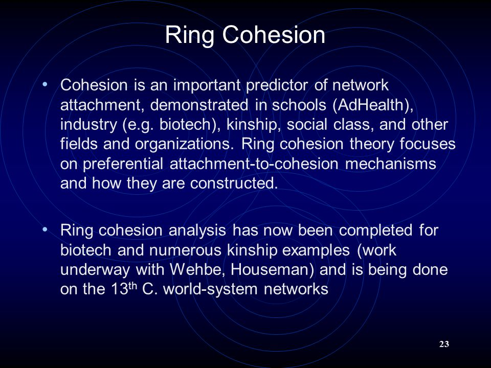 23 Ring Cohesion Cohesion is an important predictor of network attachment, demonstrated in schools (AdHealth), industry (e.g.