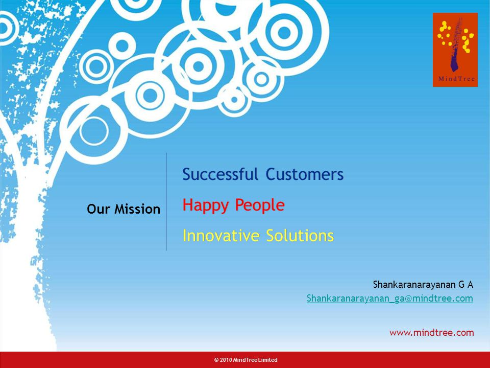 © 2010 MindTree Limited CONFIDENTIAL: For limited circulation only Slide 23 www.mindtree.com Successful Customers Happy People Innovative Solutions Successful Customers Happy People Innovative Solutions Our Mission Shankaranarayanan G A Shankaranarayanan_ga@mindtree.com © 2010 MindTree Limited