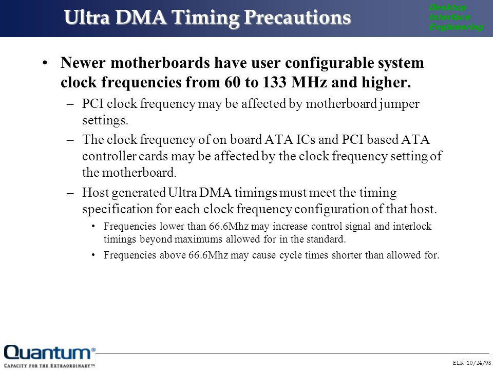 ELK 10/24/98 Desktop Interface Engineering Ultra DMA Timing Precautions Newer motherboards have user configurable system clock frequencies from 60 to 133 MHz and higher.