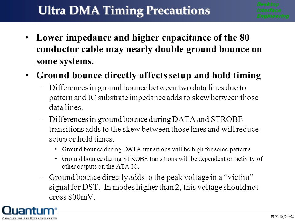ELK 10/24/98 Desktop Interface Engineering Ultra DMA Timing Precautions Lower impedance and higher capacitance of the 80 conductor cable may nearly double ground bounce on some systems.