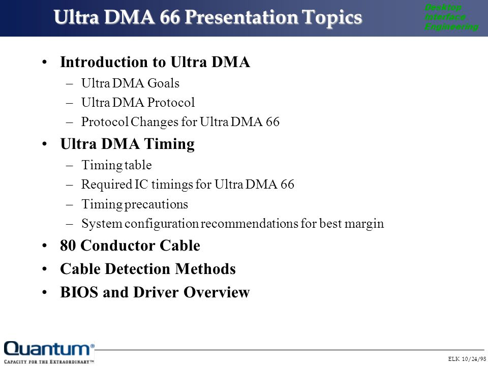 ELK 10/24/98 Desktop Interface Engineering Ultra DMA 66 Presentation Topics Ultra DMA 66 Presentation Topics Introduction to Ultra DMA –Ultra DMA Goals –Ultra DMA Protocol –Protocol Changes for Ultra DMA 66 Ultra DMA Timing –Timing table –Required IC timings for Ultra DMA 66 –Timing precautions –System configuration recommendations for best margin 80 Conductor Cable Cable Detection Methods BIOS and Driver Overview