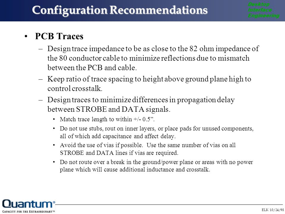 ELK 10/24/98 Desktop Interface Engineering Configuration Recommendations PCB Traces –Design trace impedance to be as close to the 82 ohm impedance of the 80 conductor cable to minimize reflections due to mismatch between the PCB and cable.