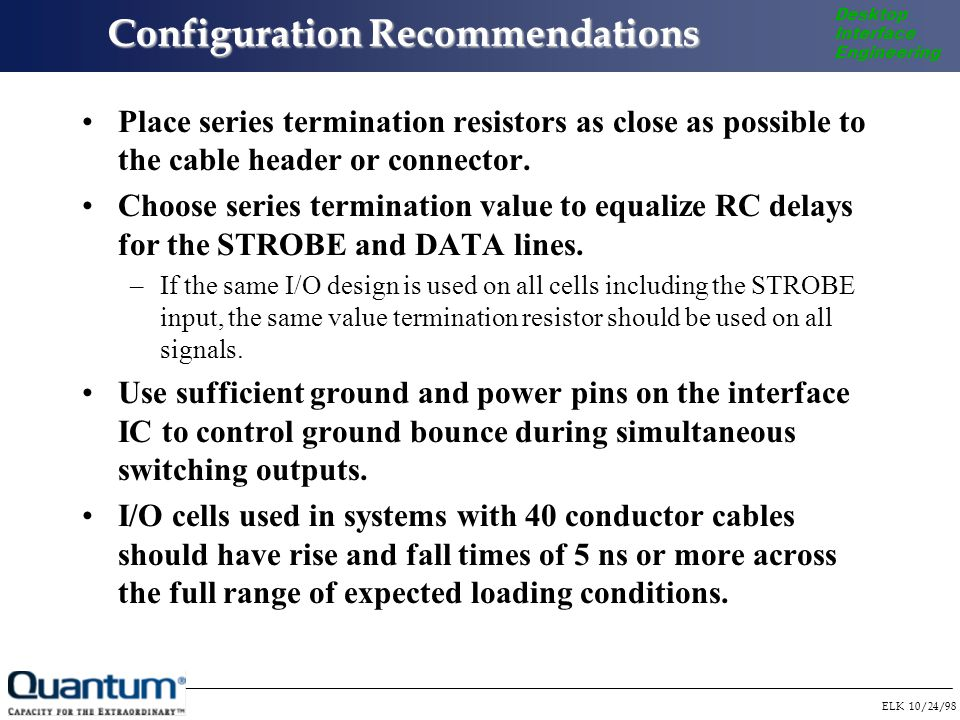 ELK 10/24/98 Desktop Interface Engineering Configuration Recommendations Place series termination resistors as close as possible to the cable header or connector.