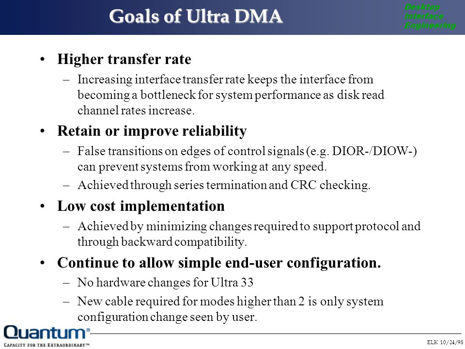 ELK 10/24/98 Desktop Interface Engineering Goals of Ultra DMA Higher transfer rate –Increasing interface transfer rate keeps the interface from becoming a bottleneck for system performance as disk read channel rates increase.