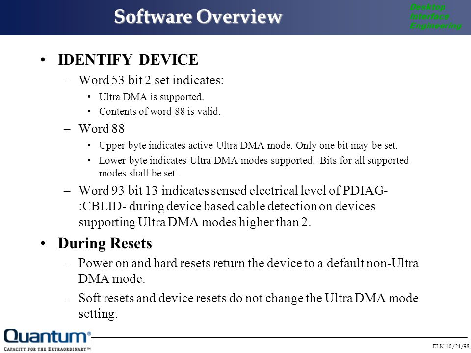 ELK 10/24/98 Desktop Interface Engineering Software Overview IDENTIFY DEVICE –Word 53 bit 2 set indicates: Ultra DMA is supported.
