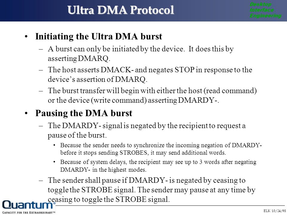 ELK 10/24/98 Desktop Interface Engineering Ultra DMA Protocol Initiating the Ultra DMA burst –A burst can only be initiated by the device.