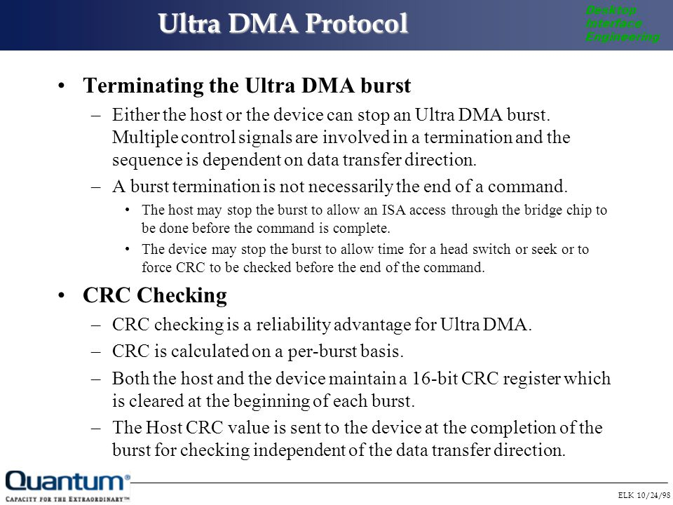 ELK 10/24/98 Desktop Interface Engineering Ultra DMA Protocol Terminating the Ultra DMA burst –Either the host or the device can stop an Ultra DMA burst.
