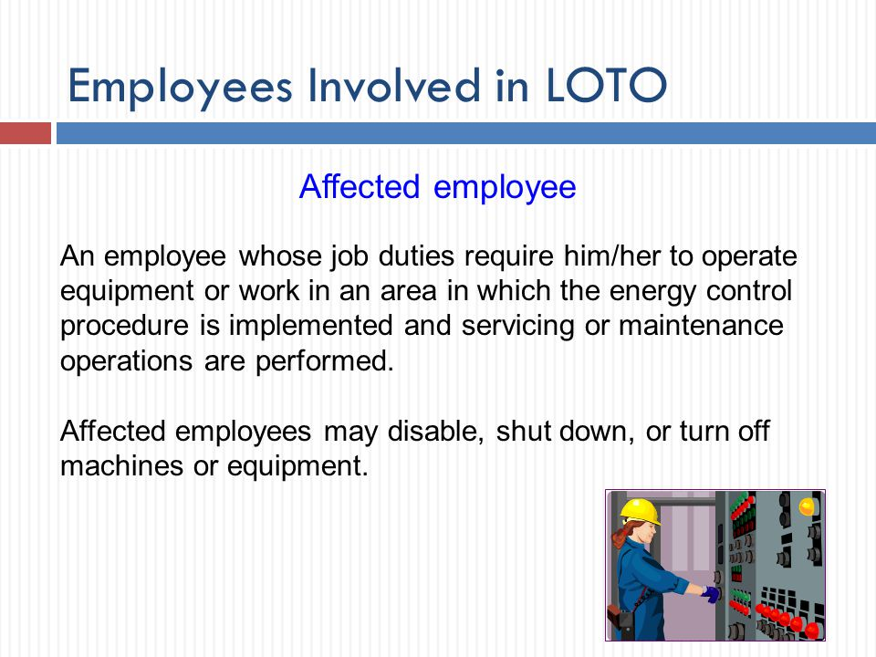 Employees Involved in LOTO An employee whose job duties require him/her to operate equipment or work in an area in which the energy control procedure