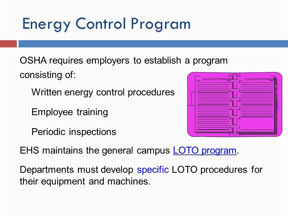 Energy Control Program OSHA requires employers to establish a program consisting of: Written energy control procedures Employee training Periodic insp