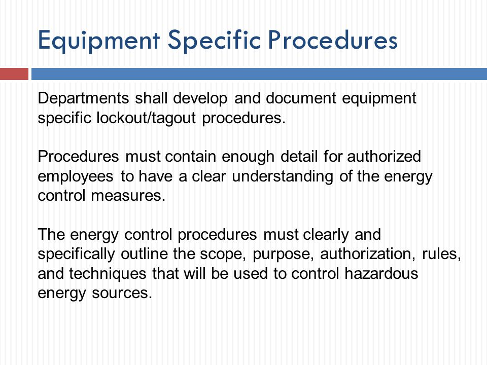 Equipment Specific Procedures Departments shall develop and document equipment specific lockout/tagout procedures. Procedures must contain enough deta