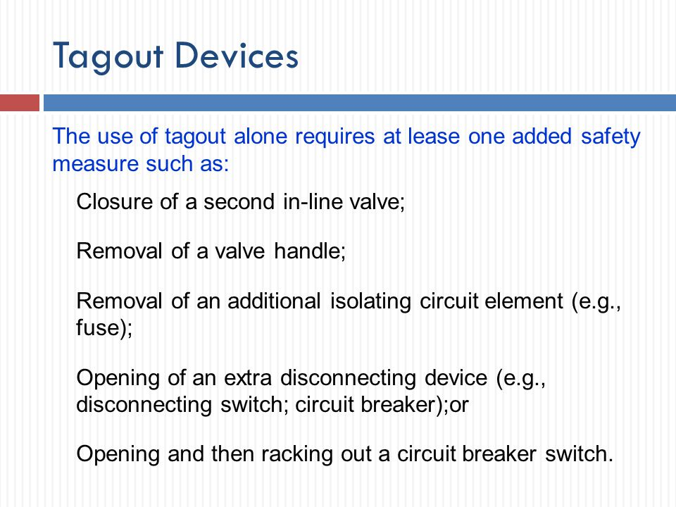 Tagout Devices The use of tagout alone requires at lease one added safety measure such as: Closure of a second in-line valve; Removal of a valve handl