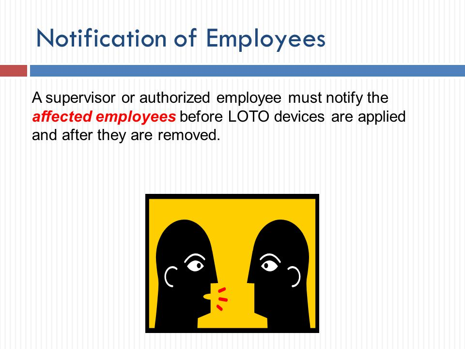 Notification of Employees A supervisor or authorized employee must notify the affected employees before LOTO devices are applied and after they are re