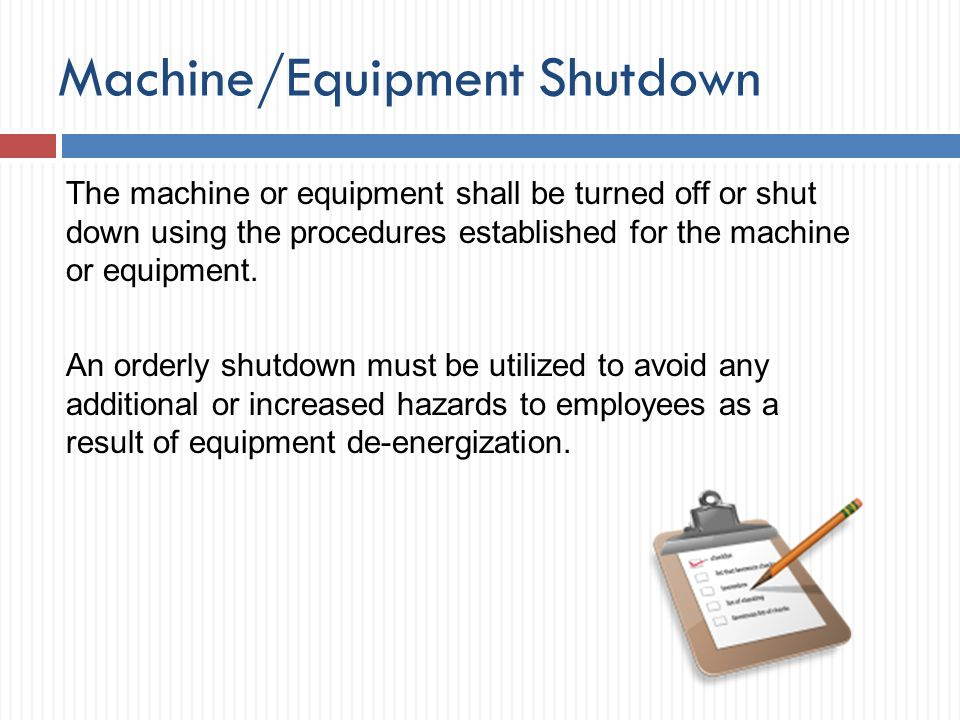 Machine/Equipment Shutdown The machine or equipment shall be turned off or shut down using the procedures established for the machine or equipment. An